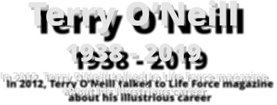 Terry O'Neill1938 - 2019In 2012, Terry O'Neill talked to Life Force magazineabout his illustrious career